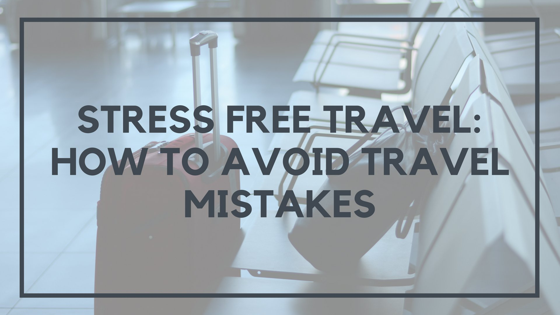 Stress Free Travel: How to Avoid Travel Mistakes