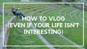 How To Vlog Even If Your Life Isn't Interesting (1)