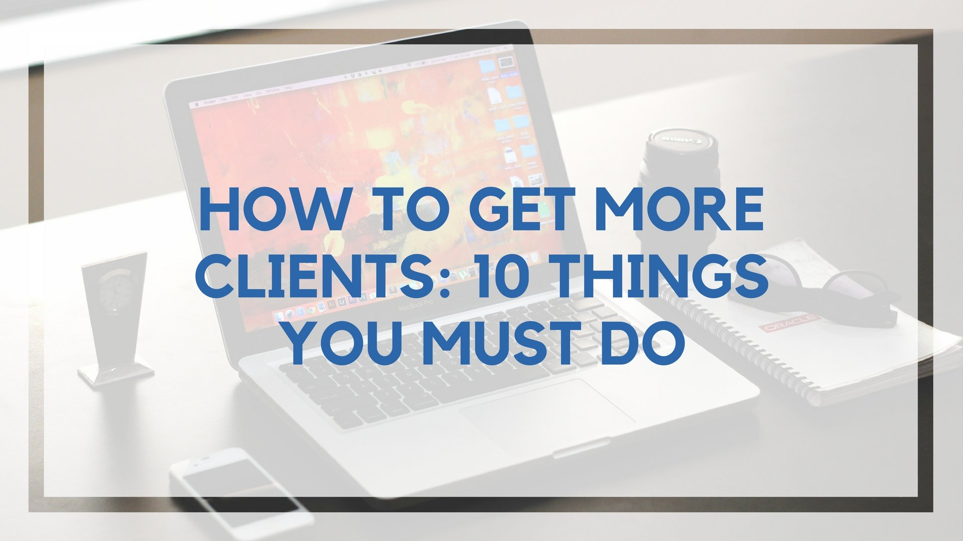 How to Find More Freelance Writing Clients: 10 Things You Must Do