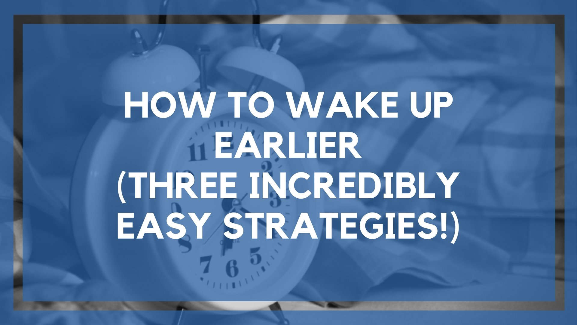 How to Wake Up Earlier (3 No Brainer Tactics)