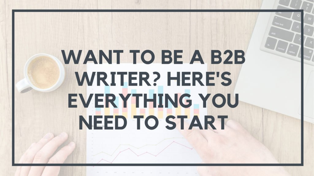 Want To Be A B2B Writer Here's Everything You Need To Start