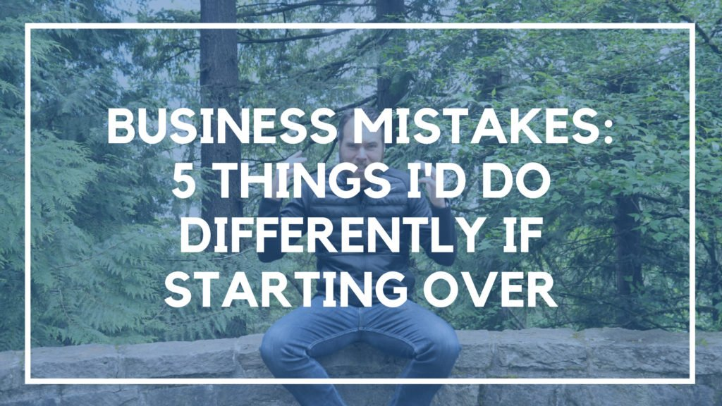 Business Mistakes: 5 Things I'd Do Differently if Starting Over in 2019