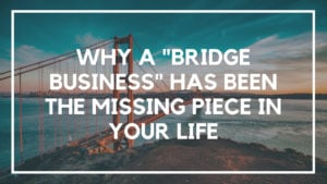 "Why A ""Bridge Business"" Has Been the Missing Piece in Your Life"