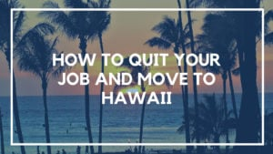 How to Quit Your Job and Move to Hawaii (In Less Than Two Months)