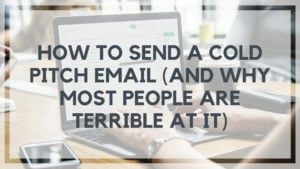 How to Send a Cold Pitch Email (And Why Most People are TERRIBLE at it)