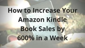 How to Increase Your Amazon Kindle Book Sales by 600% in a Week