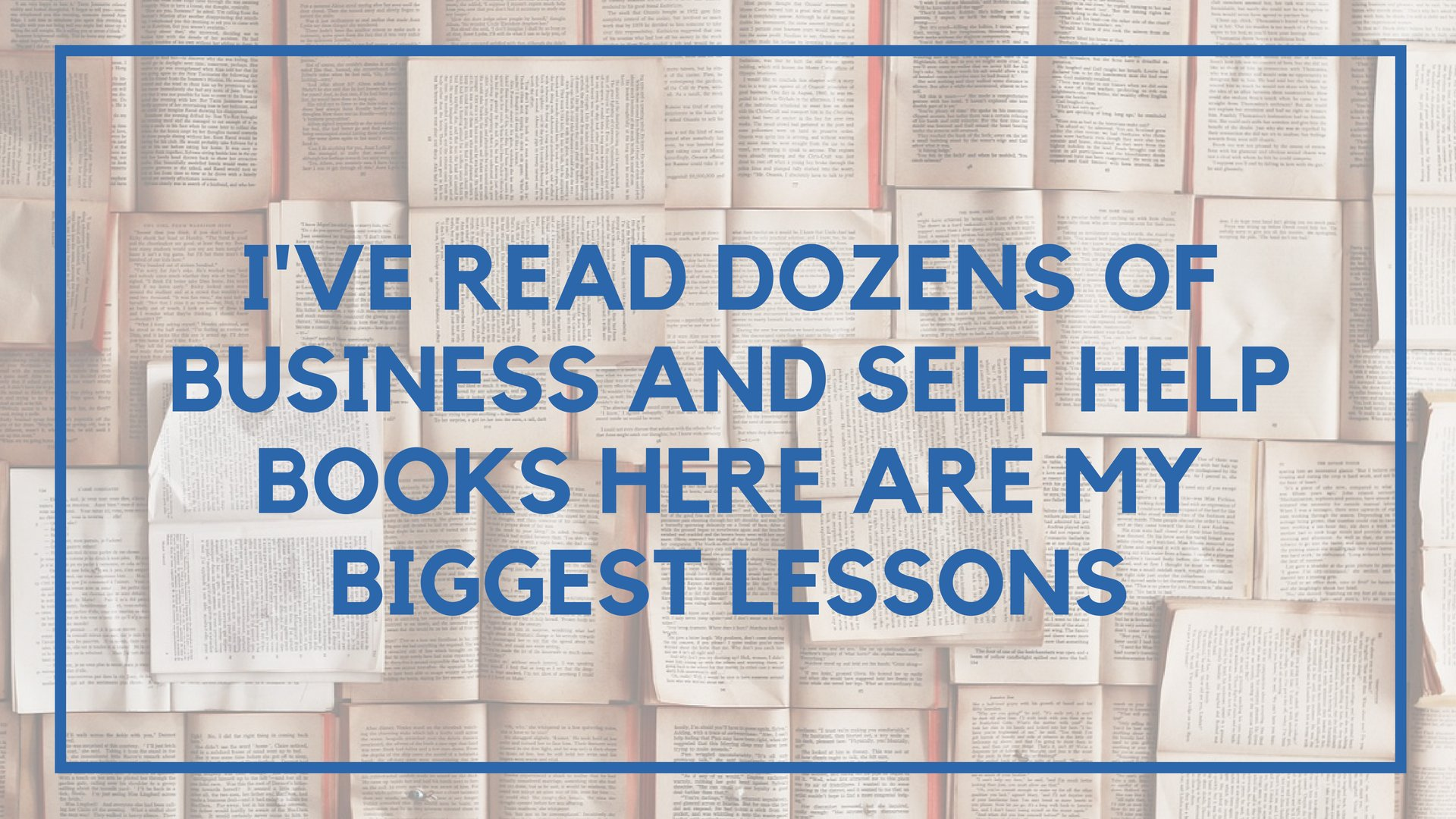 I've Read Dozens of Business and Self Help Books Here are My Biggest Lessons