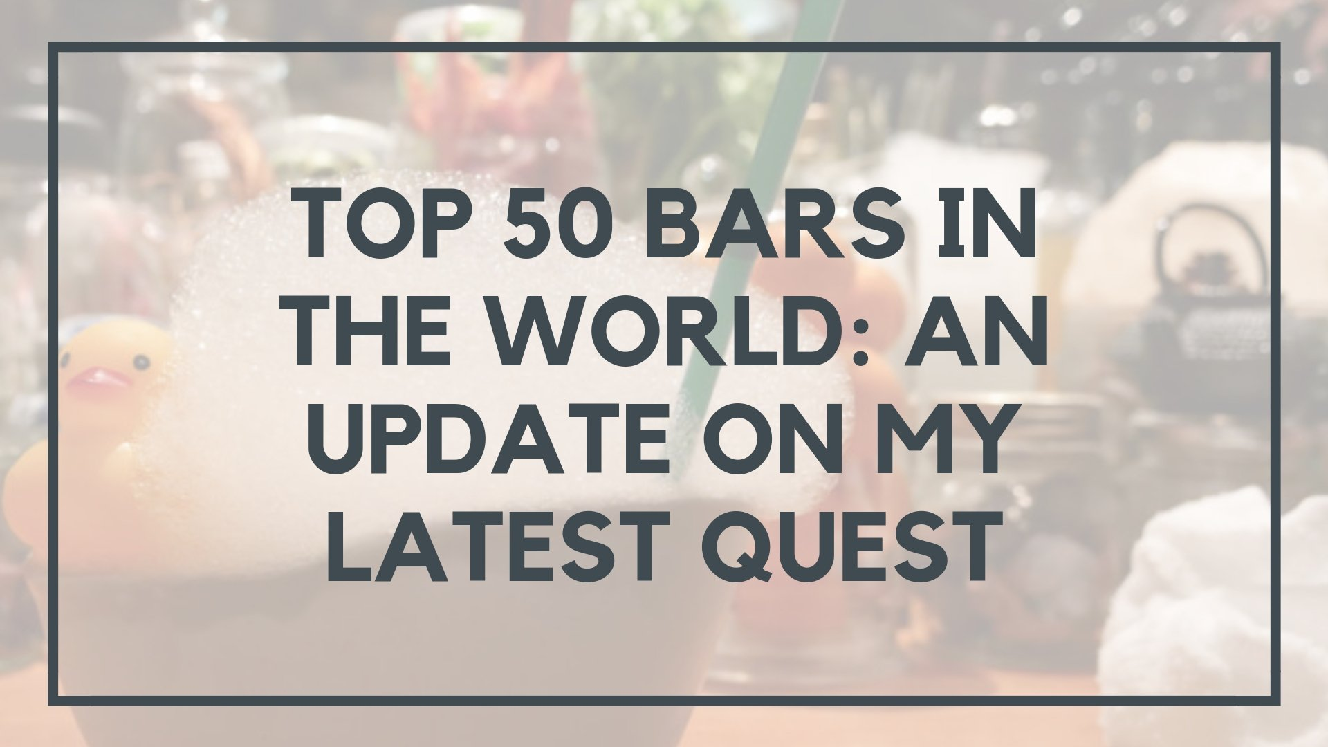 Top 50 Bars in the World: An Update on My Latest Quest