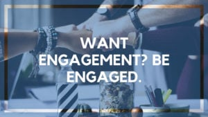 Want Engagement? Be Engaged.