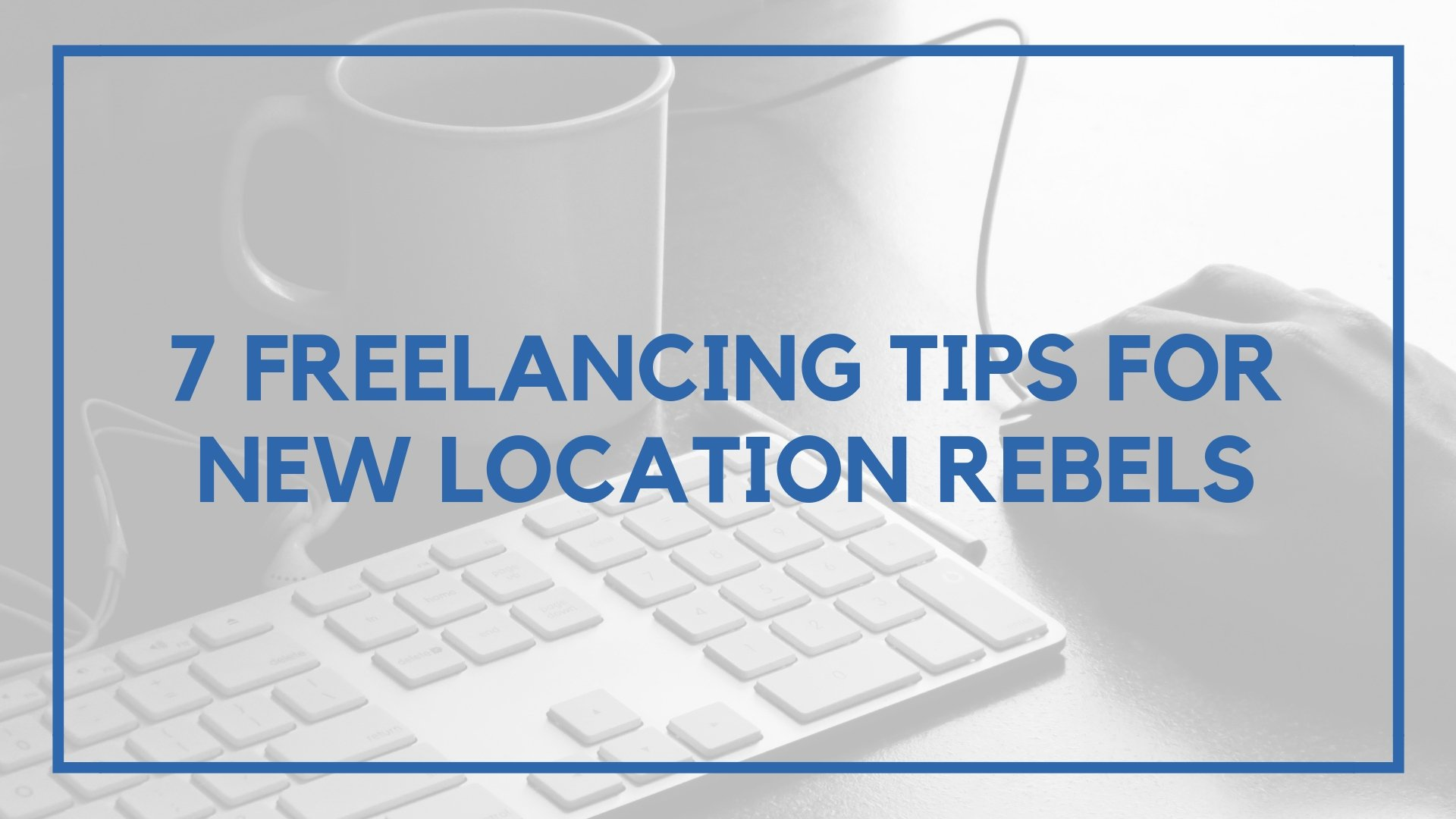 7 Freelancing Tips For New Location Rebels
