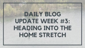 Daily Blog Update Week #3: Heading into the Home Stretch