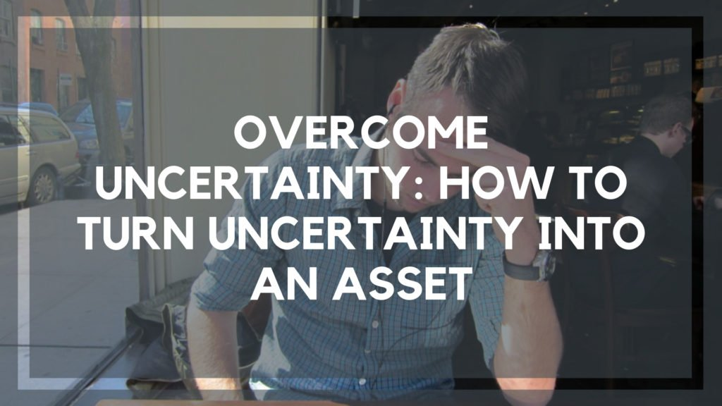 Overcome Uncertainty_ How To Turn Uncertainty into an Asset
