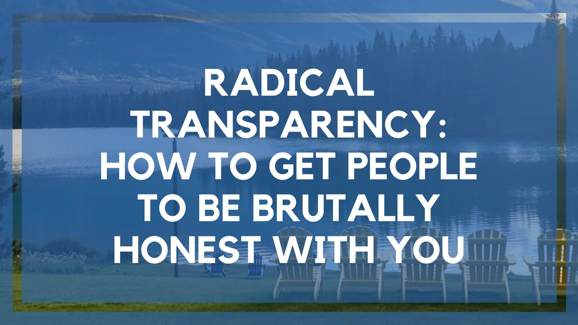 Radical Transparency: How to Get People to Be Brutally Honest With You