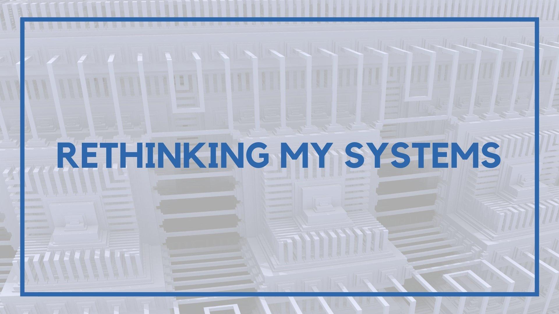 Rethinking My Systems