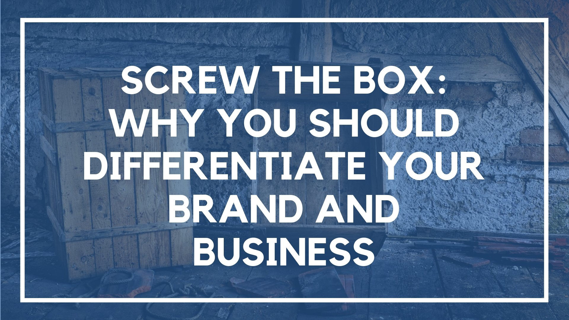 Screw the Box: Why You Should Differentiate Your Brand and Business