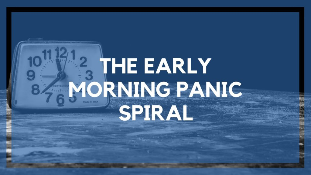 The Early Morning Panic Spiral