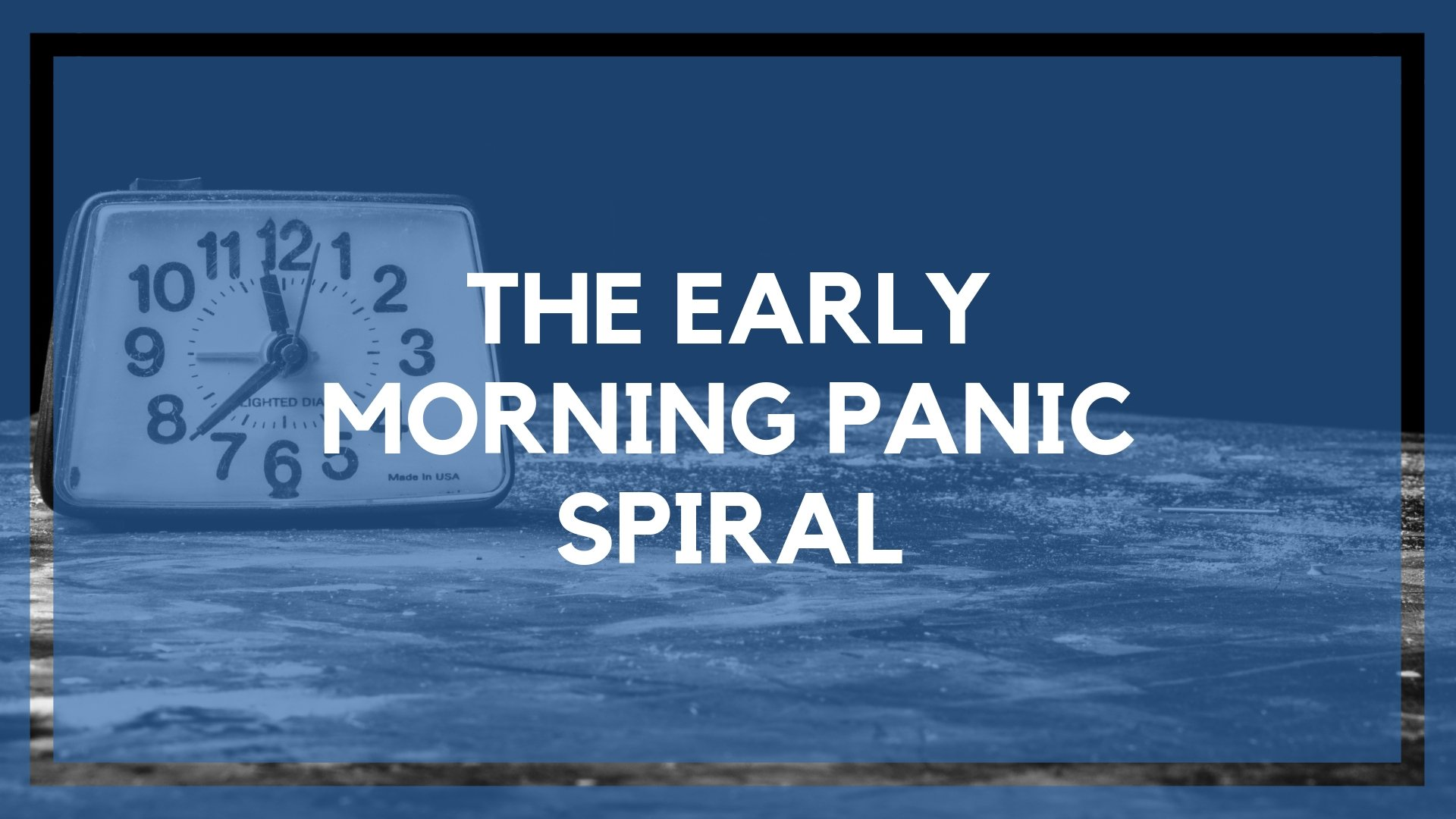 The Early Morning Panic Spiral (Trust Me, It's Going to Be Ok)