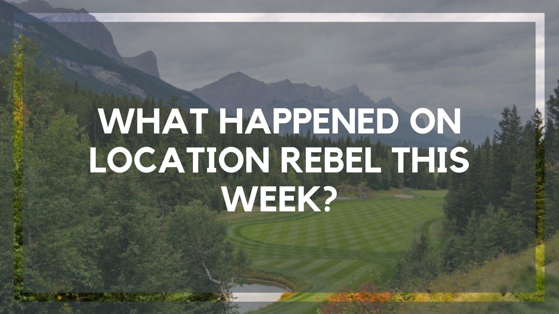 What Happened on Location Rebel This Week?