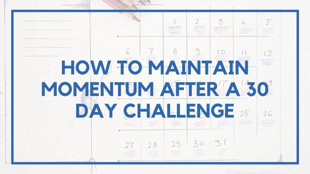 How to Maintain Momentum After a 30 Day Challenge