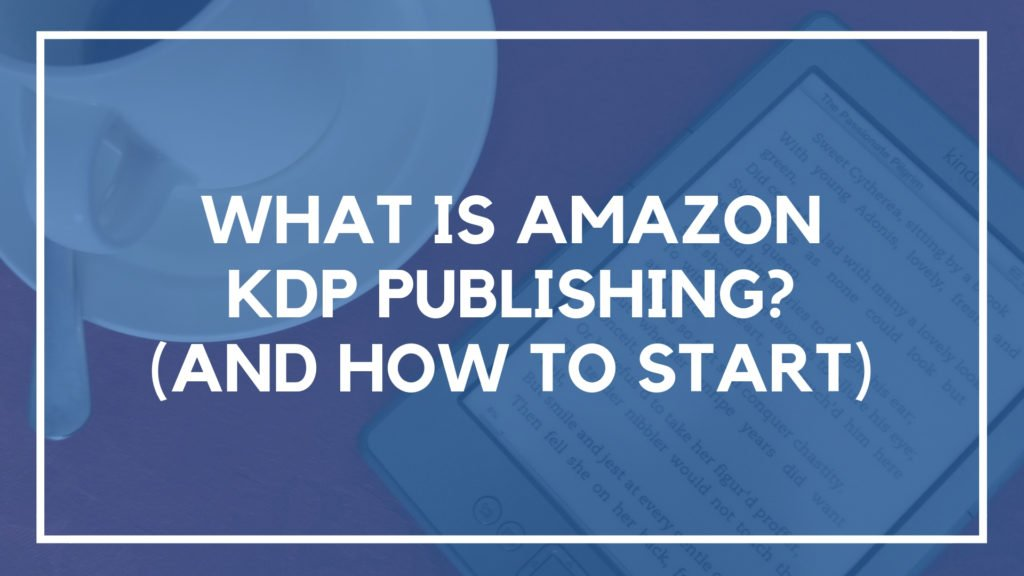 What is Amazon KDP Publishing? (And How to Start)
