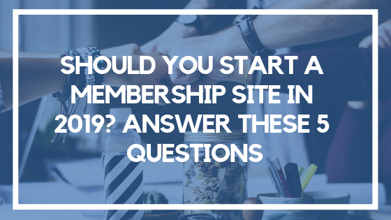 Should You Start a Membership Site in 2019? Answer These 5 Questions
