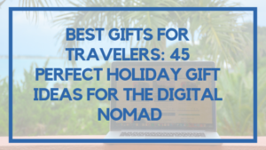Best Gifts for Travelers: 45 Perfect Holiday Gift Ideas for the Digital Nomad