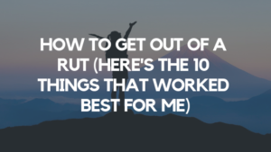 How to Get Out of a Rut (Here's the 10 Things That Worked Best for Me)