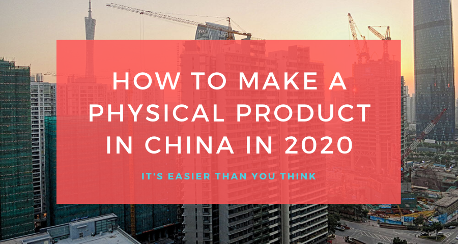 How to Manufacture a Product in China in 2020