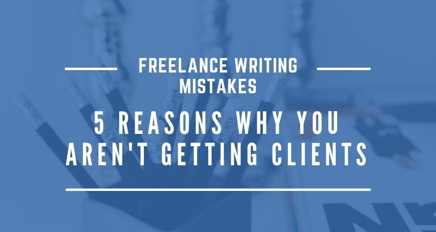 Freelance Writing Mistakes: 5 Reasons Why You Aren't Getting Clients