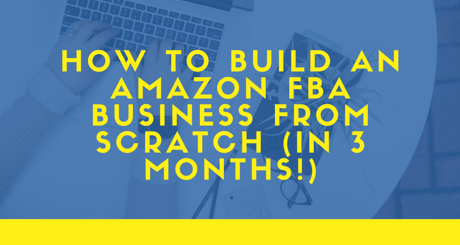 How to Build an Amazon FBA Business from Scratch (In 3 Months!)