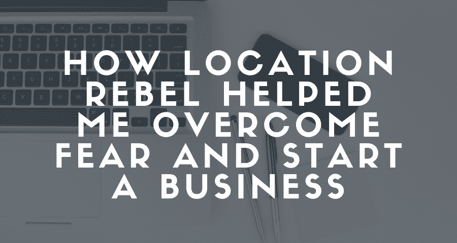 How Location Rebel Helped Me Overcome Fear and Start a Business